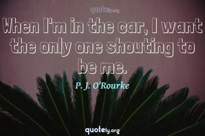 Photo Quote of When I'm in the car, I want the only one shouting to be me.