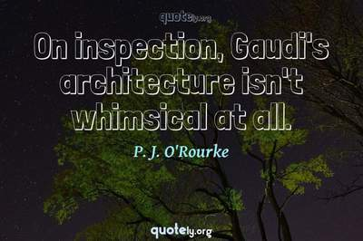 Photo Quote of On inspection, Gaudi's architecture isn't whimsical at all.