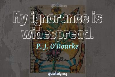 Photo Quote of My ignorance is widespread.