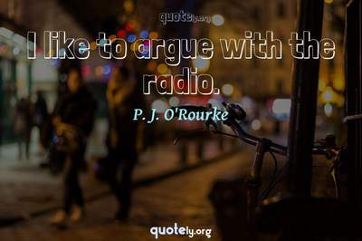 Photo Quote of I like to argue with the radio.
