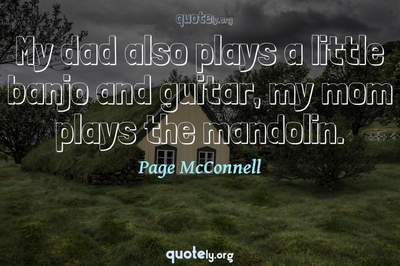 Photo Quote of My dad also plays a little banjo and guitar, my mom plays the mandolin.