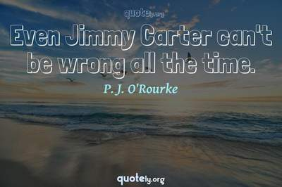 Photo Quote of Even Jimmy Carter can't be wrong all the time.