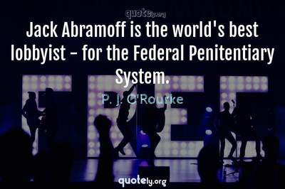 Photo Quote of Jack Abramoff is the world's best lobbyist - for the Federal Penitentiary System.