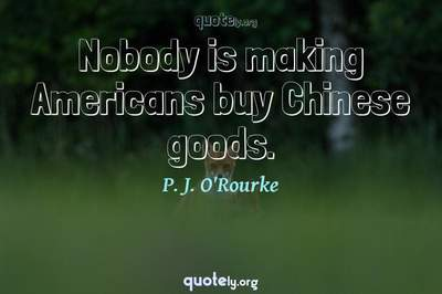 Photo Quote of Nobody is making Americans buy Chinese goods.