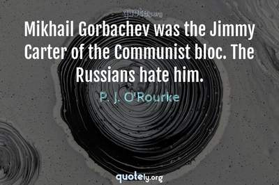 Photo Quote of Mikhail Gorbachev was the Jimmy Carter of the Communist bloc. The Russians hate him.