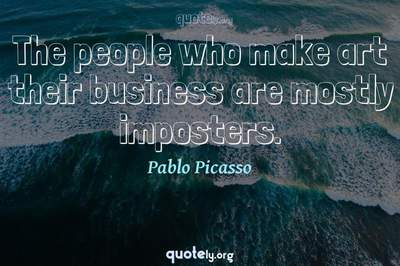 Photo Quote of The people who make art their business are mostly imposters.
