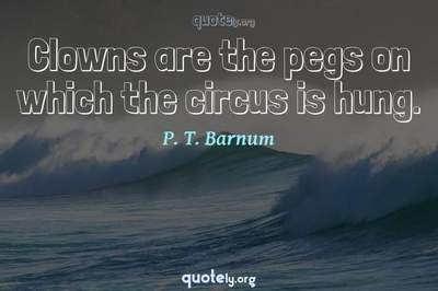 Photo Quote of Clowns are the pegs on which the circus is hung.