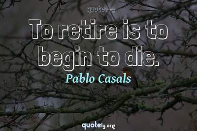Photo Quote of To retire is to begin to die.