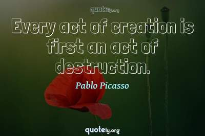 Photo Quote of Every act of creation is first an act of destruction.