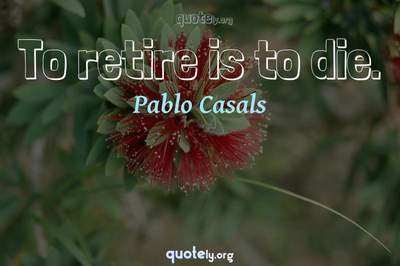 Photo Quote of To retire is to die.
