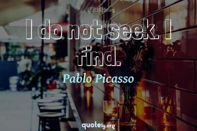 Photo Quote of I do not seek. I find.