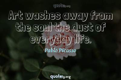 Photo Quote of Art washes away from the soul the dust of everyday life.