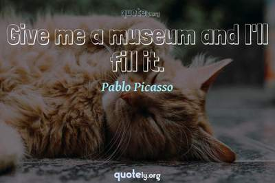 Photo Quote of Give me a museum and I'll fill it.
