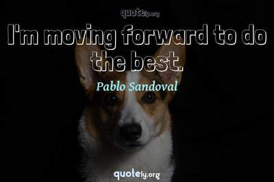Photo Quote of I'm moving forward to do the best.