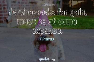 Photo Quote of He who seeks for gain, must be at some expense.
