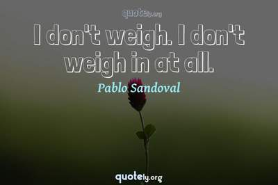 Photo Quote of I don't weigh. I don't weigh in at all.