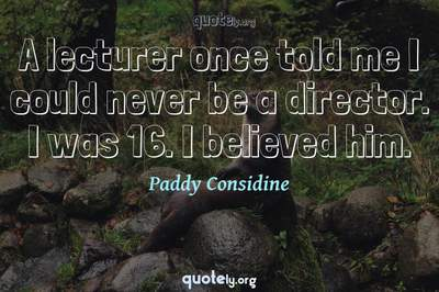 Photo Quote of A lecturer once told me I could never be a director. I was 16. I believed him.