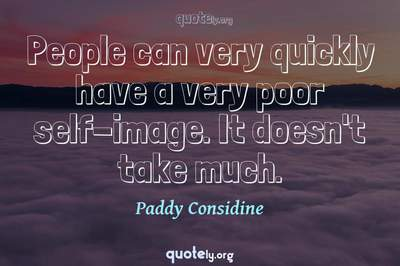 Photo Quote of People can very quickly have a very poor self-image. It doesn't take much.