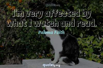 Photo Quote of I'm very affected by what I watch and read.