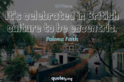 Photo Quote of It's celebrated in British culture to be eccentric.