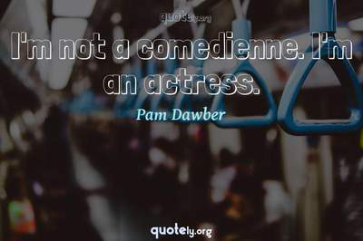 Photo Quote of I'm not a comedienne. I'm an actress.
