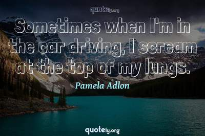 Photo Quote of Sometimes when I'm in the car driving, I scream at the top of my lungs.
