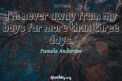 Photo Quote of I'm never away from my boys for more than three days.