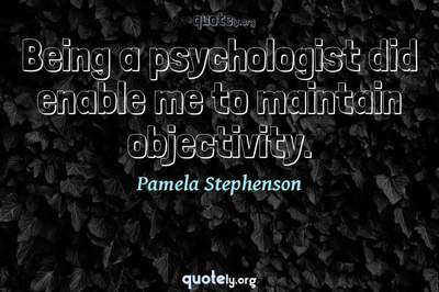 Photo Quote of Being a psychologist did enable me to maintain objectivity.