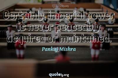 Photo Quote of Certainly, imperial power is never peaceably acquired or maintained.