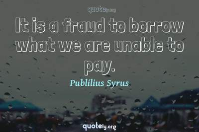 Photo Quote of It is a fraud to borrow what we are unable to pay.