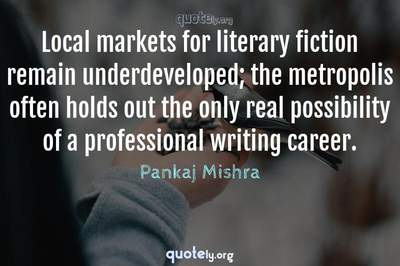 Photo Quote of Local markets for literary fiction remain underdeveloped; the metropolis often holds out the only real possibility of a professional writing career.