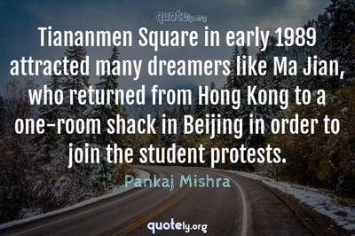 Photo Quote of Tiananmen Square in early 1989 attracted many dreamers like Ma Jian, who returned from Hong Kong to a one-room shack in Beijing in order to join the student protests.