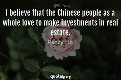 Photo Quote of I believe that the Chinese people as a whole love to make investments in real estate.