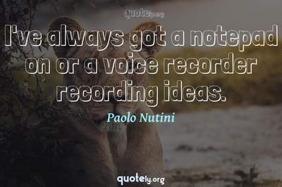 Photo Quote of I've always got a notepad on or a voice recorder recording ideas.