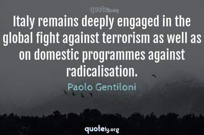Photo Quote of Italy remains deeply engaged in the global fight against terrorism as well as on domestic programmes against radicalisation.