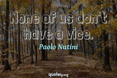 Photo Quote of None of us don't have a vice.