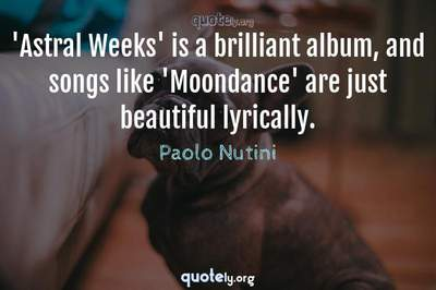 Photo Quote of 'Astral Weeks' is a brilliant album, and songs like 'Moondance' are just beautiful lyrically.