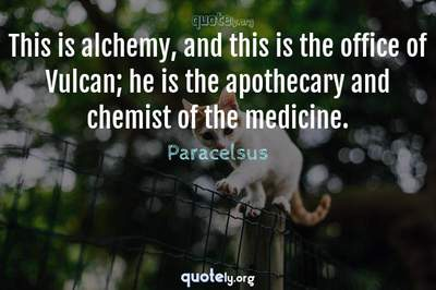 Photo Quote of This is alchemy, and this is the office of Vulcan; he is the apothecary and chemist of the medicine.