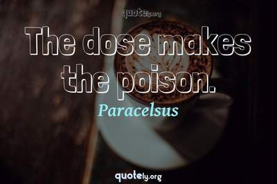 Photo Quote of The dose makes the poison.