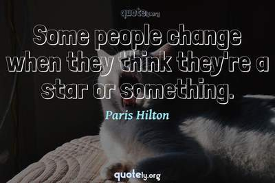 Photo Quote of Some people change when they think they're a star or something.