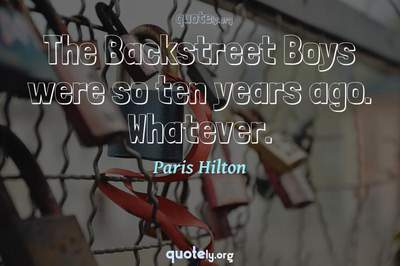 Photo Quote of The Backstreet Boys were so ten years ago. Whatever.