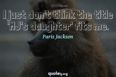 Photo Quote of I just don't think the title 'MJ's daughter' fits me.