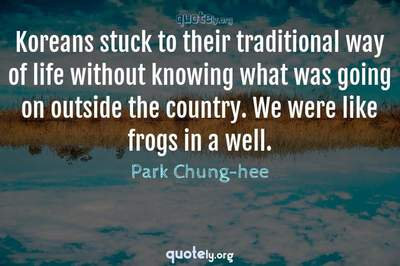 Photo Quote of Koreans stuck to their traditional way of life without knowing what was going on outside the country. We were like frogs in a well.