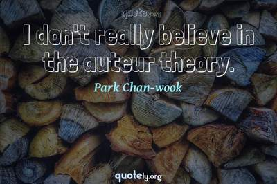 Photo Quote of I don't really believe in the auteur theory.
