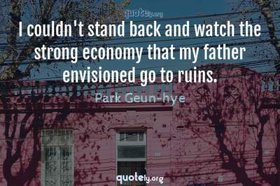 Photo Quote of I couldn't stand back and watch the strong economy that my father envisioned go to ruins.