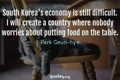 Photo Quote of South Korea's economy is still difficult. I will create a country where nobody worries about putting food on the table.