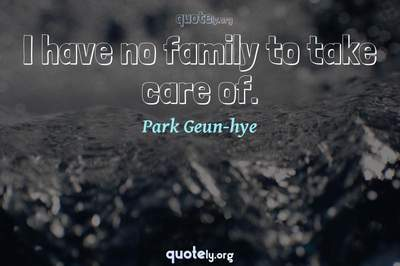 Photo Quote of I have no family to take care of.