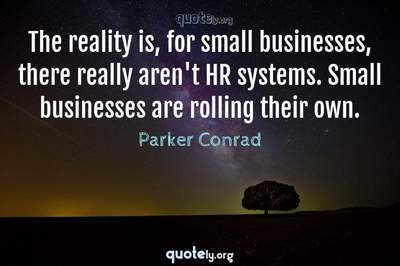 Photo Quote of The reality is, for small businesses, there really aren't HR systems. Small businesses are rolling their own.