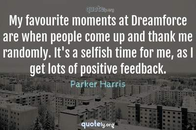Photo Quote of My favourite moments at Dreamforce are when people come up and thank me randomly. It's a selfish time for me, as I get lots of positive feedback.