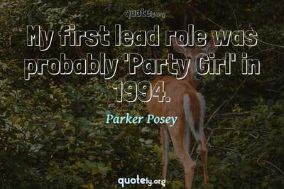 Photo Quote of My first lead role was probably 'Party Girl' in 1994.